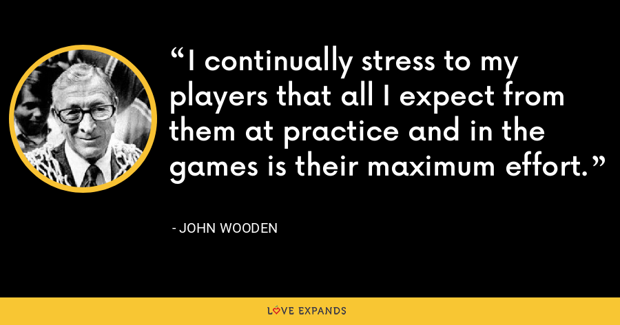I continually stress to my players that all I expect from them at practice and in the games is their maximum effort. - John Wooden