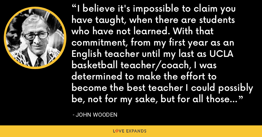 I believe it's impossible to claim you have taught, when there are students who have not learned. With that commitment, from my first year as an English teacher until my last as UCLA basketball teacher/coach, I was determined to make the effort to become the best teacher I could possibly be, not for my sake, but for all those who were placed under my supervision. - John Wooden