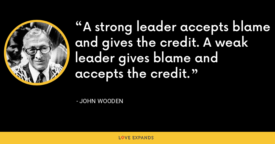 A strong leader accepts blame and gives the credit. A weak leader gives blame and accepts the credit. - John Wooden