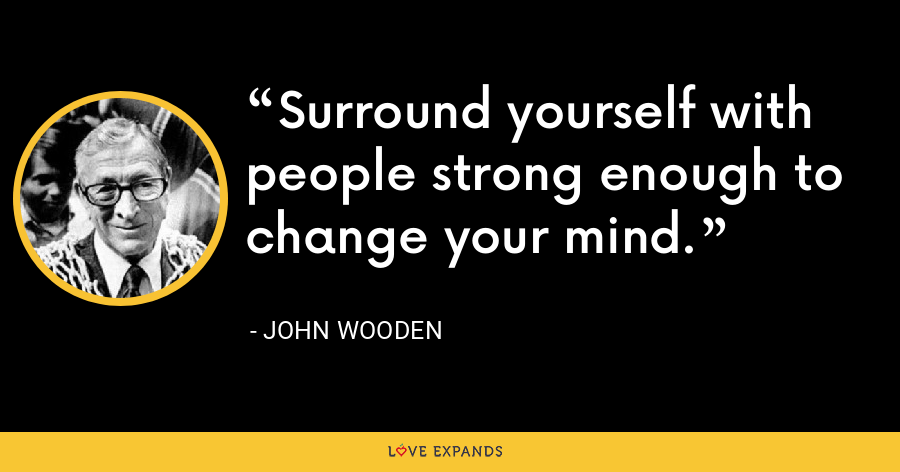 Surround yourself with people strong enough to change your mind. - John Wooden