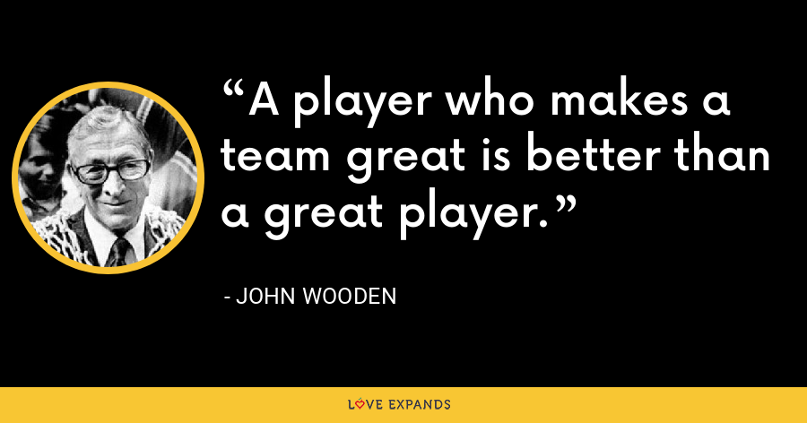 A player who makes a team great is better than a great player. - John Wooden