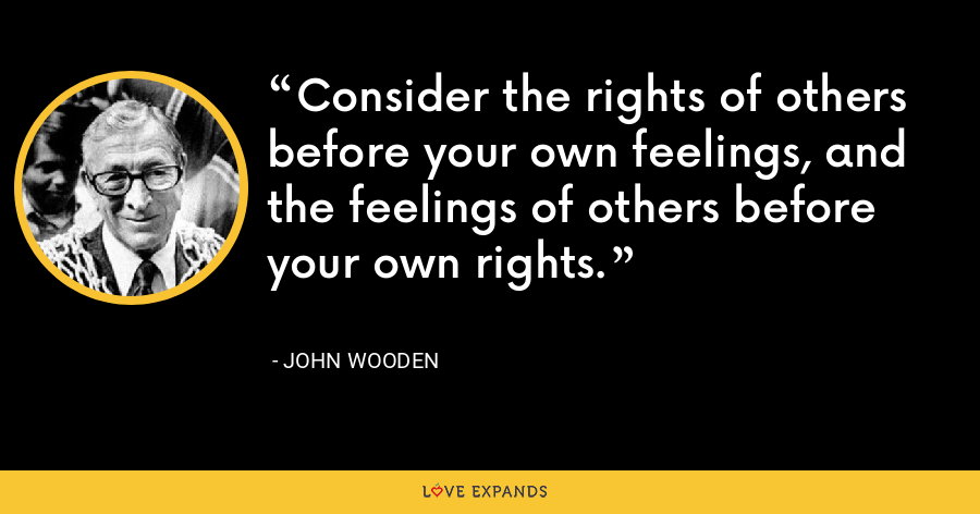 Consider the rights of others before your own feelings, and the feelings of others before your own rights. - John Wooden
