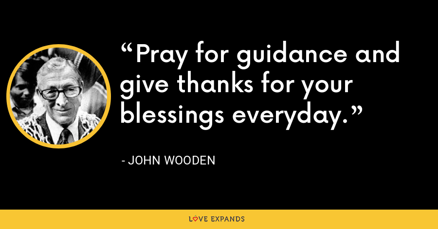 Pray for guidance and give thanks for your blessings everyday. - John Wooden