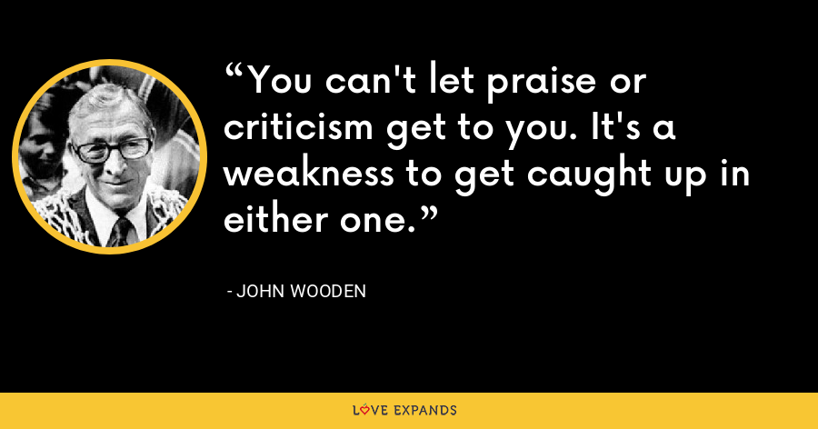 You can't let praise or criticism get to you. It's a weakness to get caught up in either one. - John Wooden