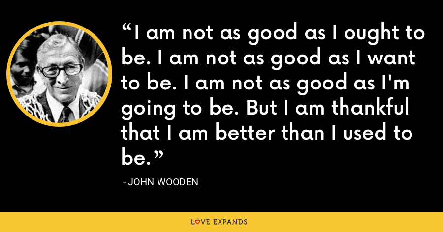 I am not as good as I ought to be. I am not as good as I want to be. I am not as good as I'm going to be. But I am thankful that I am better than I used to be. - John Wooden