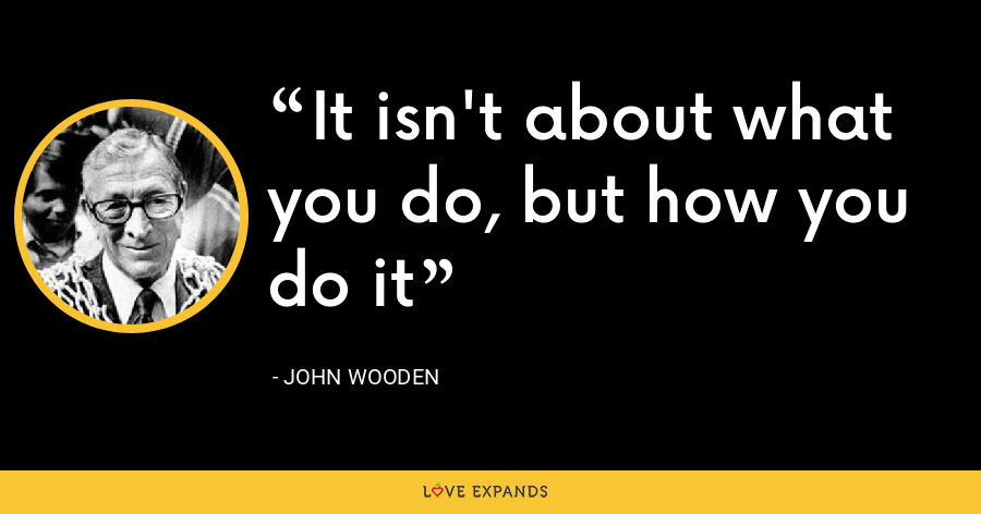 It isn't about what you do, but how you do it - John Wooden