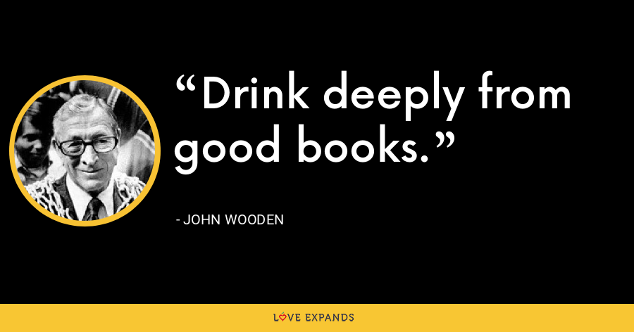 Drink deeply from good books. - John Wooden