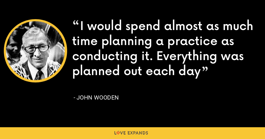 I would spend almost as much time planning a practice as conducting it. Everything was planned out each day - John Wooden