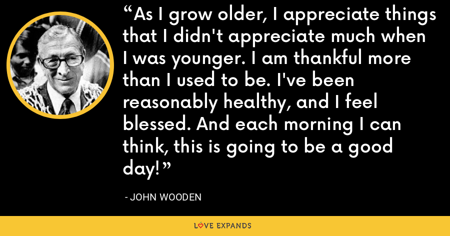 As I grow older, I appreciate things that I didn't appreciate much when I was younger. I am thankful more than I used to be. I've been reasonably healthy, and I feel blessed. And each morning I can think, this is going to be a good day! - John Wooden