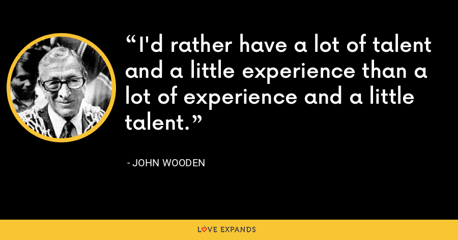 I'd rather have a lot of talent and a little experience than a lot of experience and a little talent. - John Wooden
