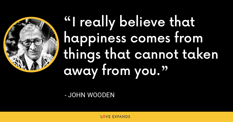 I really believe that happiness comes from things that cannot taken away from you. - John Wooden