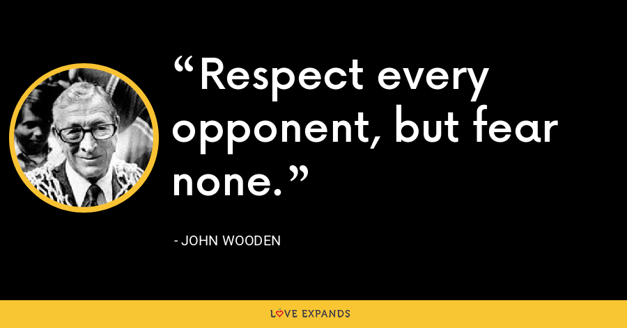 Respect every opponent, but fear none. - John Wooden