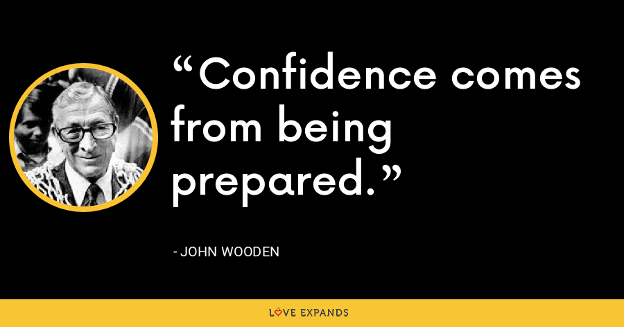 Confidence comes from being prepared. - John Wooden