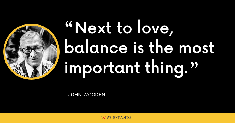Next to love, balance is the most important thing. - John Wooden
