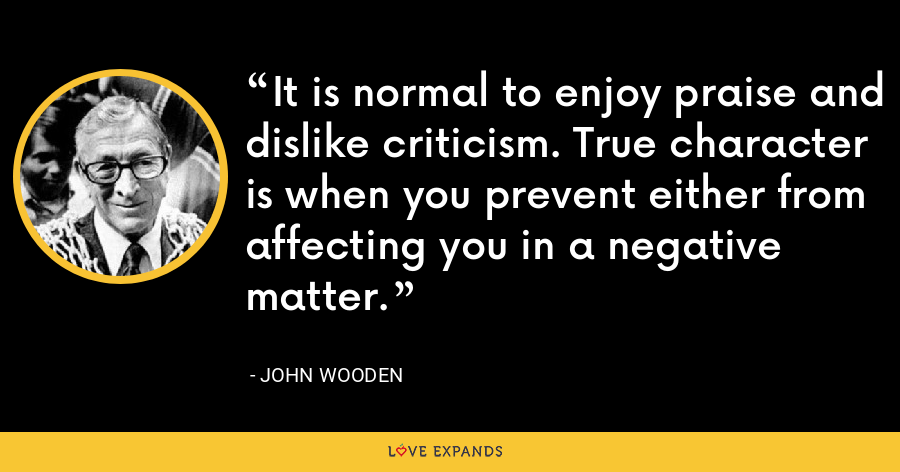 It is normal to enjoy praise and dislike criticism. True character is when you prevent either from affecting you in a negative matter. - John Wooden