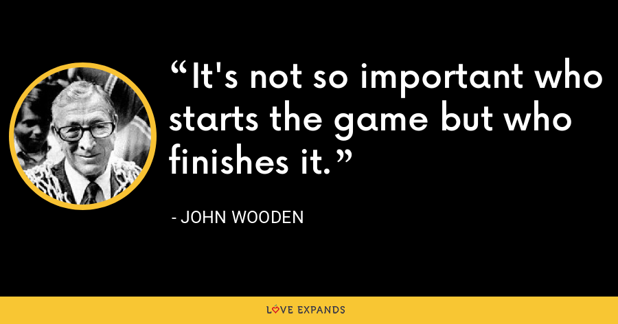 It's not so important who starts the game but who finishes it. - John Wooden