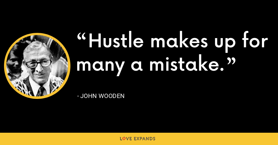 Hustle makes up for many a mistake. - John Wooden