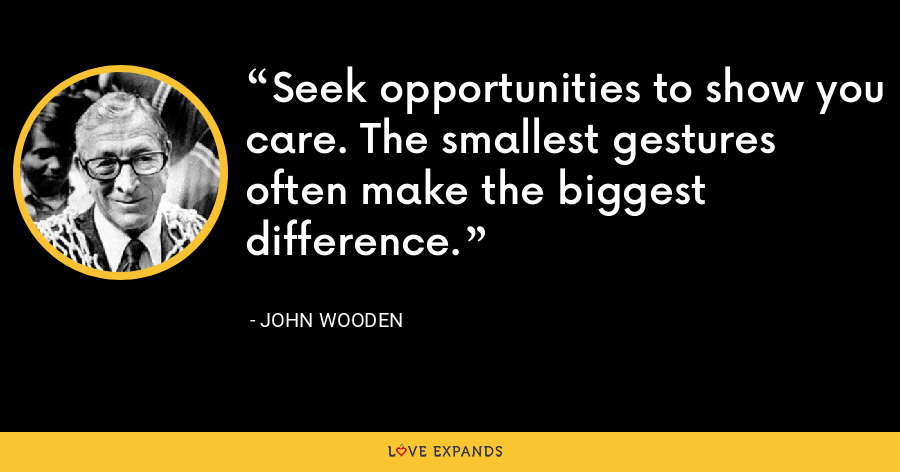 Seek opportunities to show you care. The smallest gestures often make the biggest difference. - John Wooden