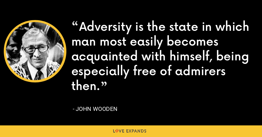 Adversity is the state in which man most easily becomes acquainted with himself, being especially free of admirers then. - John Wooden