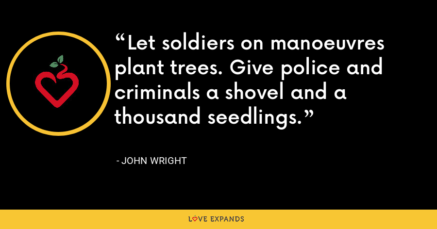 Let soldiers on manoeuvres plant trees. Give police and criminals a shovel and a thousand seedlings. - John Wright