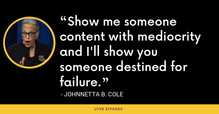 Show me someone content with mediocrity and I'll show you someone destined for failure. - Johnnetta B. Cole
