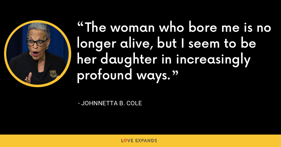 The woman who bore me is no longer alive, but I seem to be her daughter in increasingly profound ways. - Johnnetta B. Cole