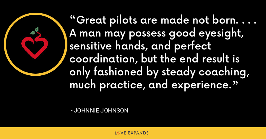 Great pilots are made not born. . . . A man may possess good eyesight, sensitive hands, and perfect coordination, but the end result is only fashioned by steady coaching, much practice, and experience. - Johnnie Johnson