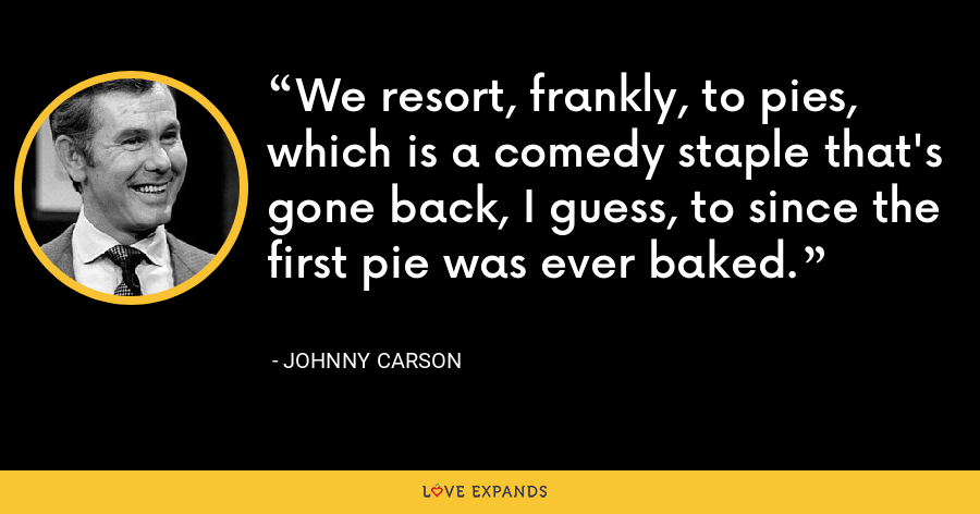 We resort, frankly, to pies, which is a comedy staple that's gone back, I guess, to since the first pie was ever baked. - Johnny Carson
