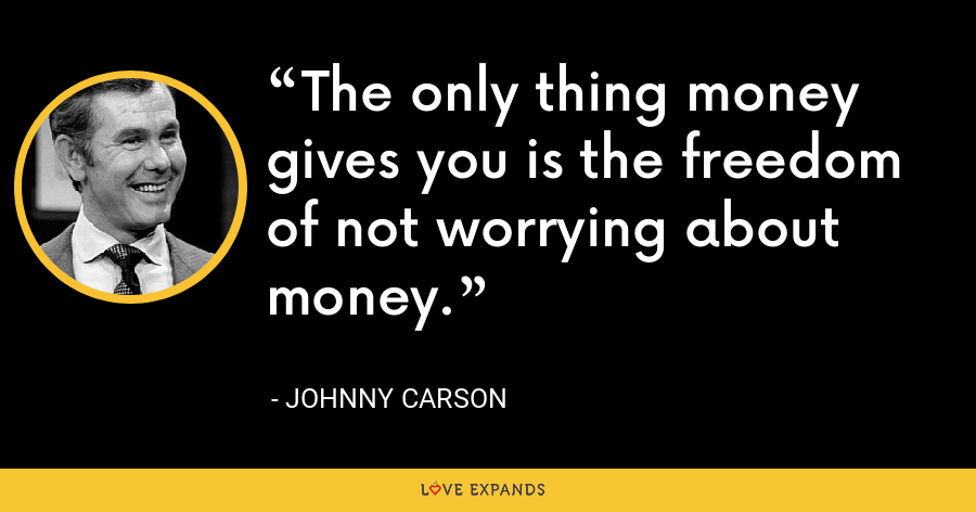 The only thing money gives you is the freedom of not worrying about money. - Johnny Carson