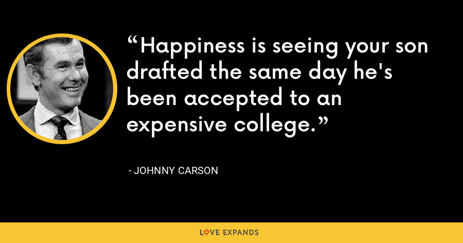 Happiness is seeing your son drafted the same day he's been accepted to an expensive college. - Johnny Carson