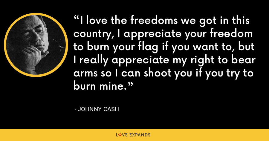 I love the freedoms we got in this country, I appreciate your freedom to burn your flag if you want to, but I really appreciate my right to bear arms so I can shoot you if you try to burn mine. - Johnny Cash