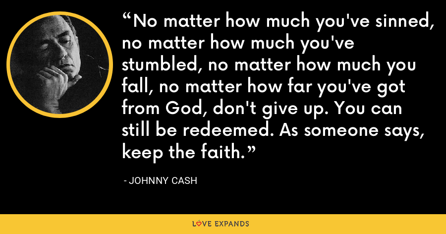 No matter how much you've sinned, no matter how much you've stumbled, no matter how much you fall, no matter how far you've got from God, don't give up. You can still be redeemed. As someone says, keep the faith. - Johnny Cash