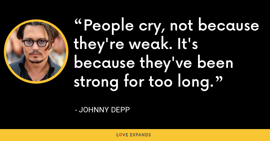 People cry, not because they're weak. It's because they've been strong for too long. - Johnny Depp