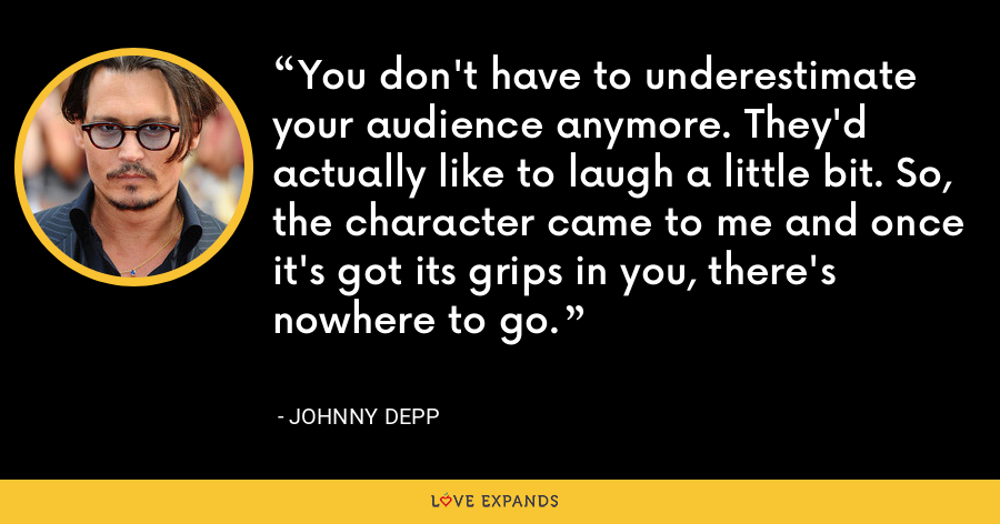 You don't have to underestimate your audience anymore. They'd actually like to laugh a little bit. So, the character came to me and once it's got its grips in you, there's nowhere to go. - Johnny Depp