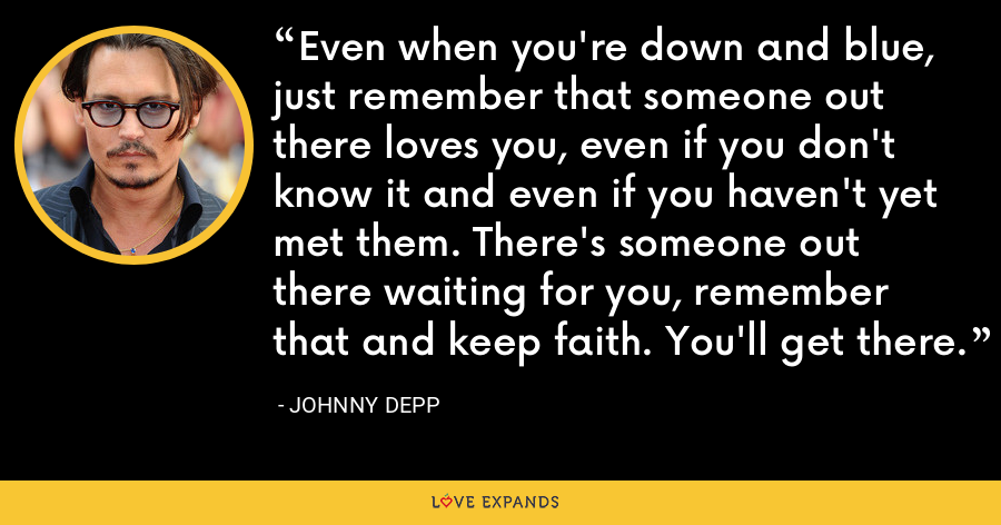 Even when you're down and blue, just remember that someone out there loves you, even if you don't know it and even if you haven't yet met them. There's someone out there waiting for you, remember that and keep faith. You'll get there. - Johnny Depp