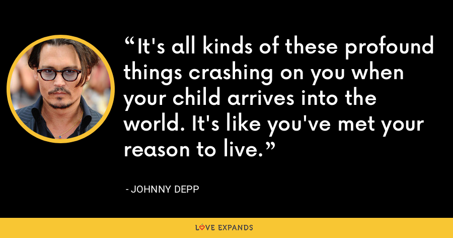 It's all kinds of these profound things crashing on you when your child arrives into the world. It's like you've met your reason to live. - Johnny Depp