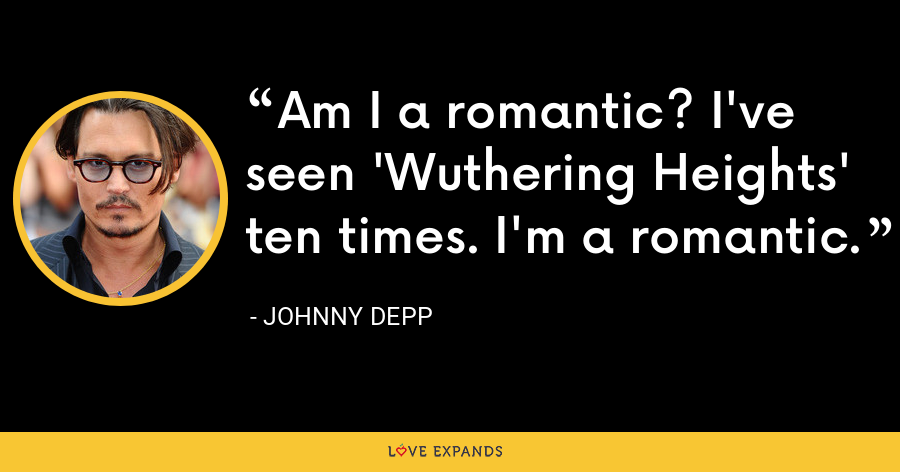 Am I a romantic? I've seen 'Wuthering Heights' ten times. I'm a romantic. - Johnny Depp