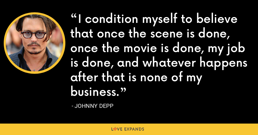 I condition myself to believe that once the scene is done, once the movie is done, my job is done, and whatever happens after that is none of my business. - Johnny Depp