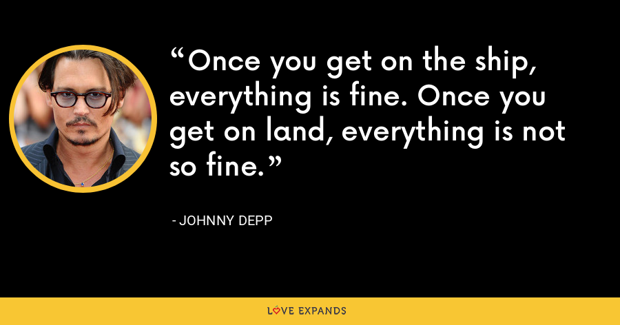 Once you get on the ship, everything is fine. Once you get on land, everything is not so fine. - Johnny Depp