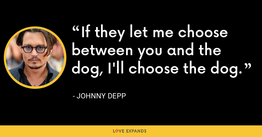 If they let me choose between you and the dog, I'll choose the dog. - Johnny Depp