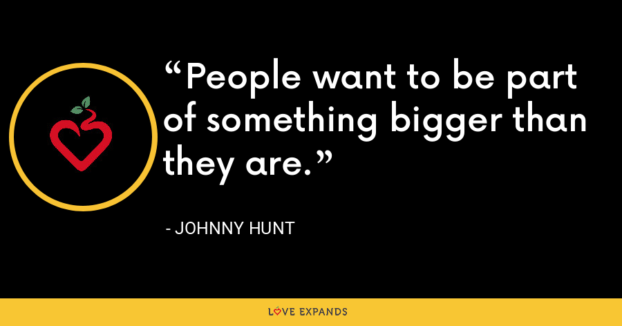 People want to be part of something bigger than they are. - Johnny Hunt