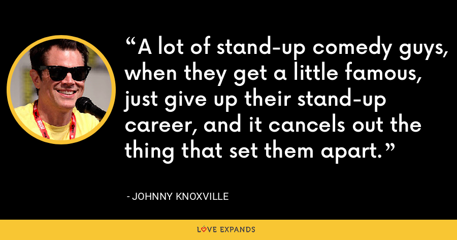 A lot of stand-up comedy guys, when they get a little famous, just give up their stand-up career, and it cancels out the thing that set them apart. - Johnny Knoxville