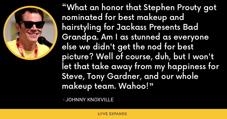 What an honor that Stephen Prouty got nominated for best makeup and hairstyling for Jackass Presents Bad Grandpa. Am I as stunned as everyone else we didn't get the nod for best picture? Well of course, duh, but I won't let that take away from my happiness for Steve, Tony Gardner, and our whole makeup team. Wahoo! - Johnny Knoxville