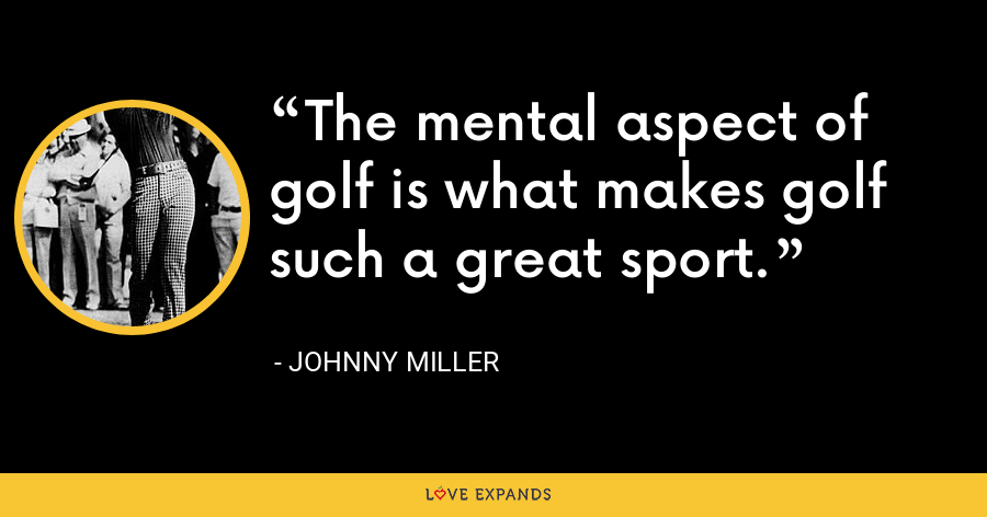 The mental aspect of golf is what makes golf such a great sport. - Johnny Miller