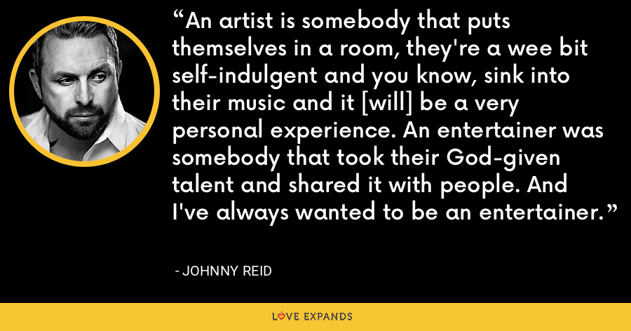 An artist is somebody that puts themselves in a room, they're a wee bit self-indulgent and you know, sink into their music and it [will] be a very personal experience. An entertainer was somebody that took their God-given talent and shared it with people. And I've always wanted to be an entertainer. - Johnny Reid