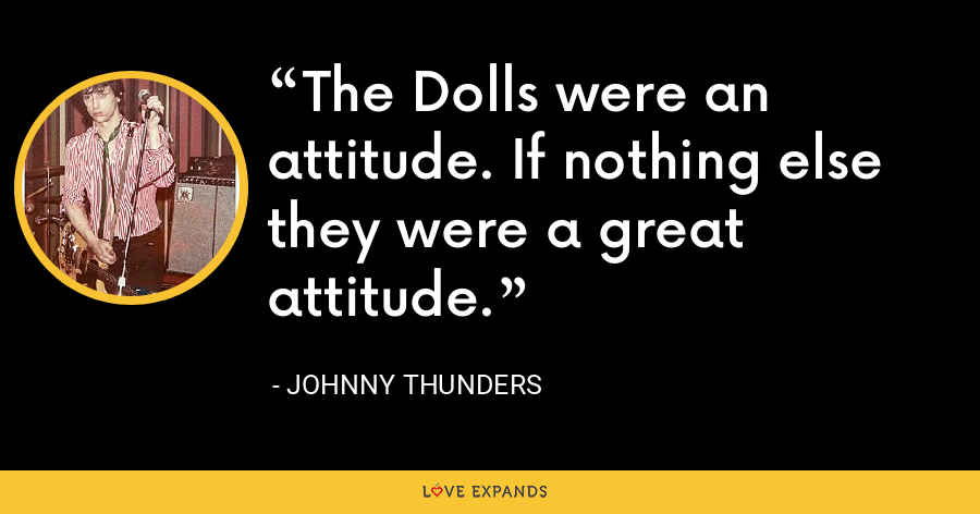 The Dolls were an attitude. If nothing else they were a great attitude. - Johnny Thunders