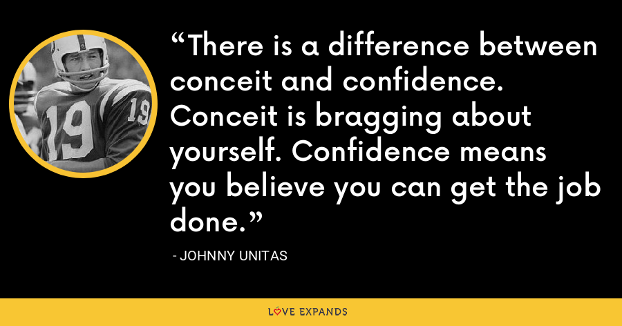 There is a difference between conceit and confidence. Conceit is bragging about yourself. Confidence means you believe you can get the job done. - Johnny Unitas