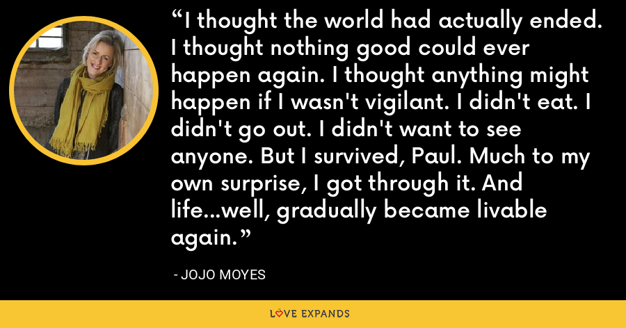 I thought the world had actually ended. I thought nothing good could ever happen again. I thought anything might happen if I wasn't vigilant. I didn't eat. I didn't go out. I didn't want to see anyone. But I survived, Paul. Much to my own surprise, I got through it. And life...well, gradually became livable again. - Jojo Moyes