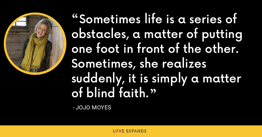 Sometimes life is a series of obstacles, a matter of putting one foot in front of the other. Sometimes, she realizes suddenly, it is simply a matter of blind faith. - Jojo Moyes