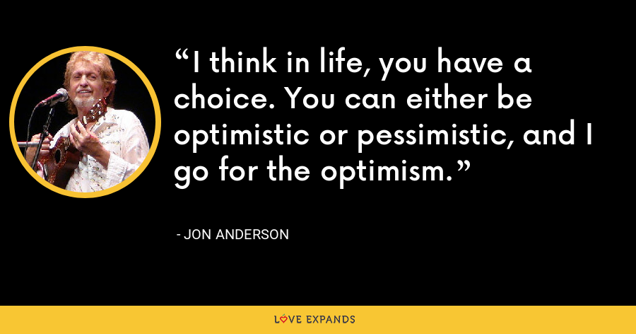I think in life, you have a choice. You can either be optimistic or pessimistic, and I go for the optimism. - Jon Anderson